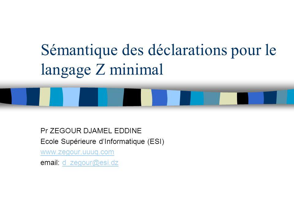 Sémantique des déclarations pour le langage Z minimal Pr ZEGOUR DJAMEL EDDINE Ecole Supérieure dInformatique (ESI) www.zegour.uuuq.com email: d_zegour