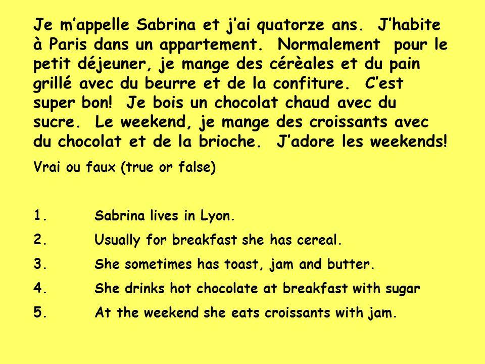 Je mappelle Sabrina et jai quatorze ans. Jhabite à Paris dans un appartement. Normalement pour le petit déjeuner, je mange des cérèales et du pain gri