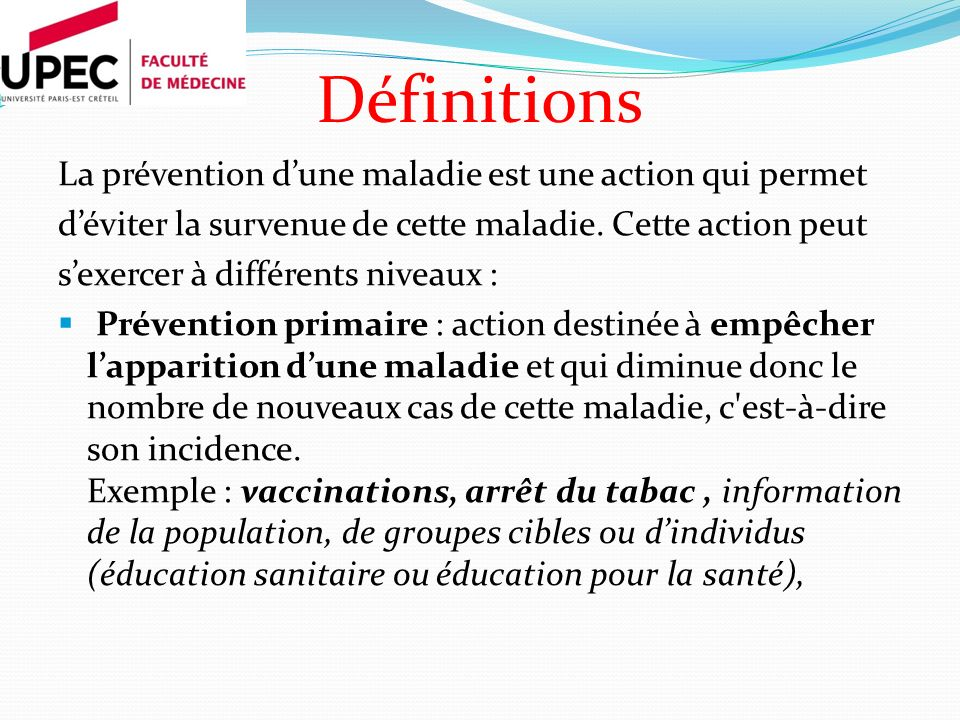 Définitions La prévention dune maladie est une action qui permet déviter la survenue de cette maladie. Cette action peut sexercer à différents niveaux