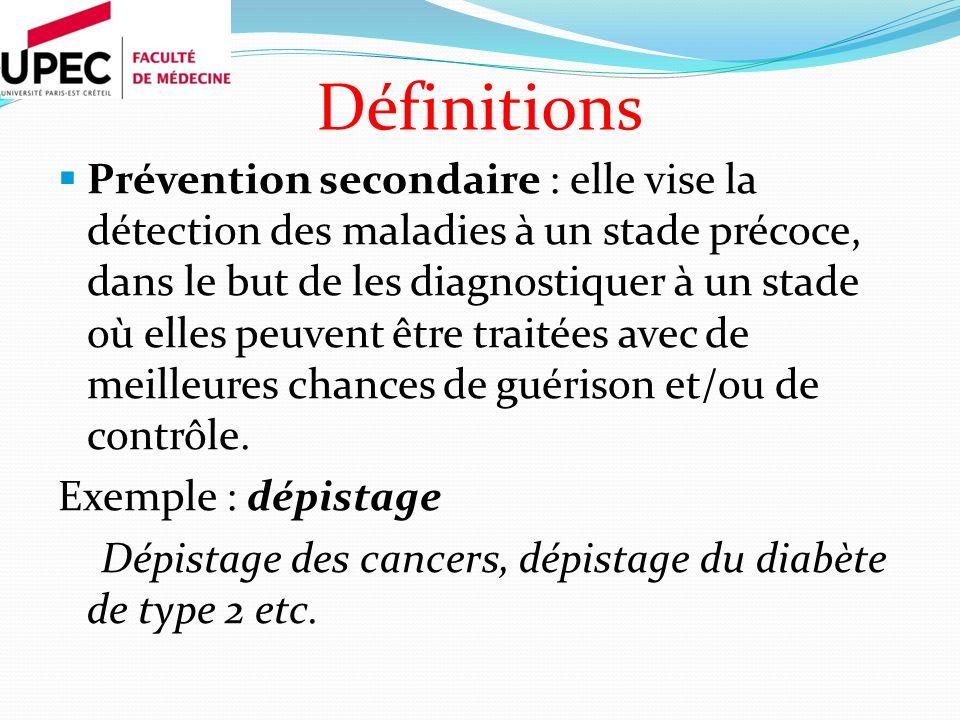 Définitions Prévention secondaire : elle vise la détection des maladies à un stade précoce, dans le but de les diagnostiquer à un stade où elles peuvent être traitées avec de meilleures chances de guérison et/ou de contrôle.