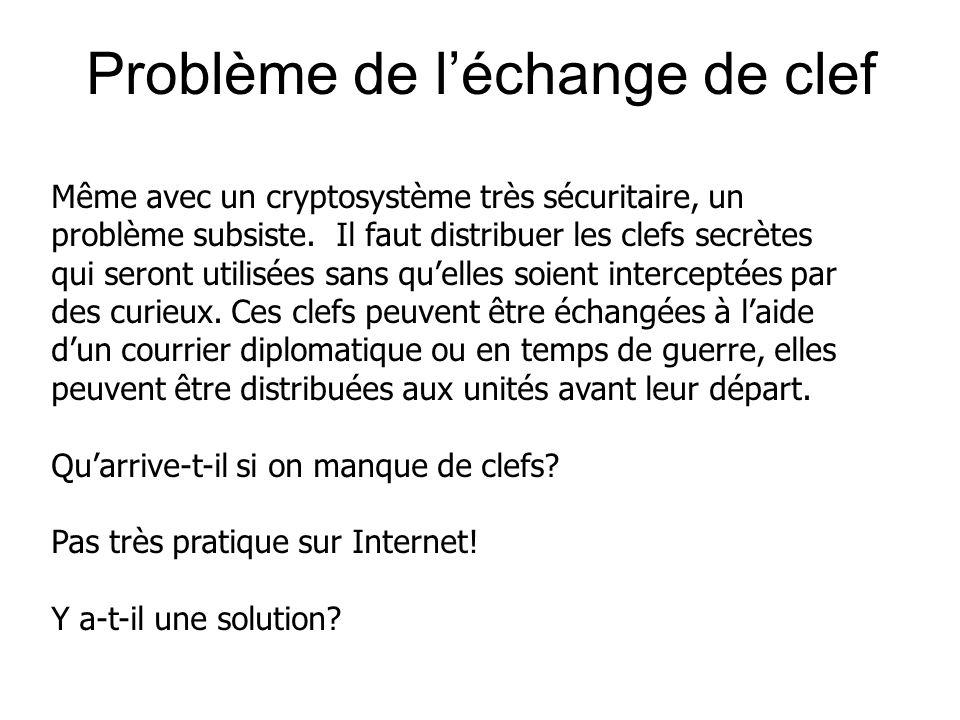 Problème de léchange de clef Même avec un cryptosystème très sécuritaire, un problème subsiste. Il faut distribuer les clefs secrètes qui seront utili