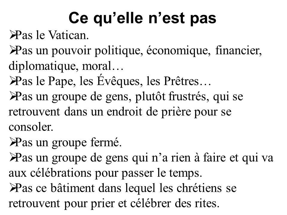 Ce quelle nest pas Pas le Vatican. Pas un pouvoir politique, économique, financier, diplomatique, moral… Pas le Pape, les Évêques, les Prêtres… Pas un