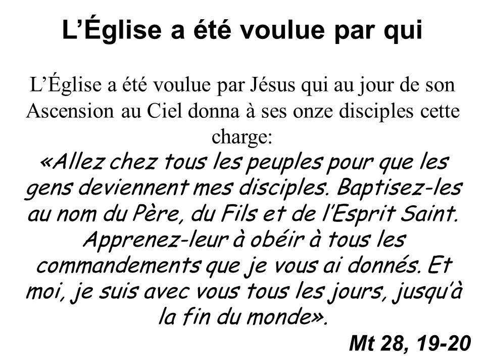 LÉglise a été voulue par qui LÉglise a été voulue par Jésus qui au jour de son Ascension au Ciel donna à ses onze disciples cette charge: «Allez chez