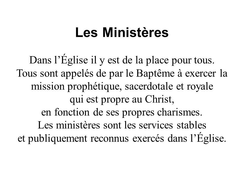 Les Ministères Dans lÉglise il y est de la place pour tous. Tous sont appelés de par le Baptême à exercer la mission prophétique, sacerdotale et royal