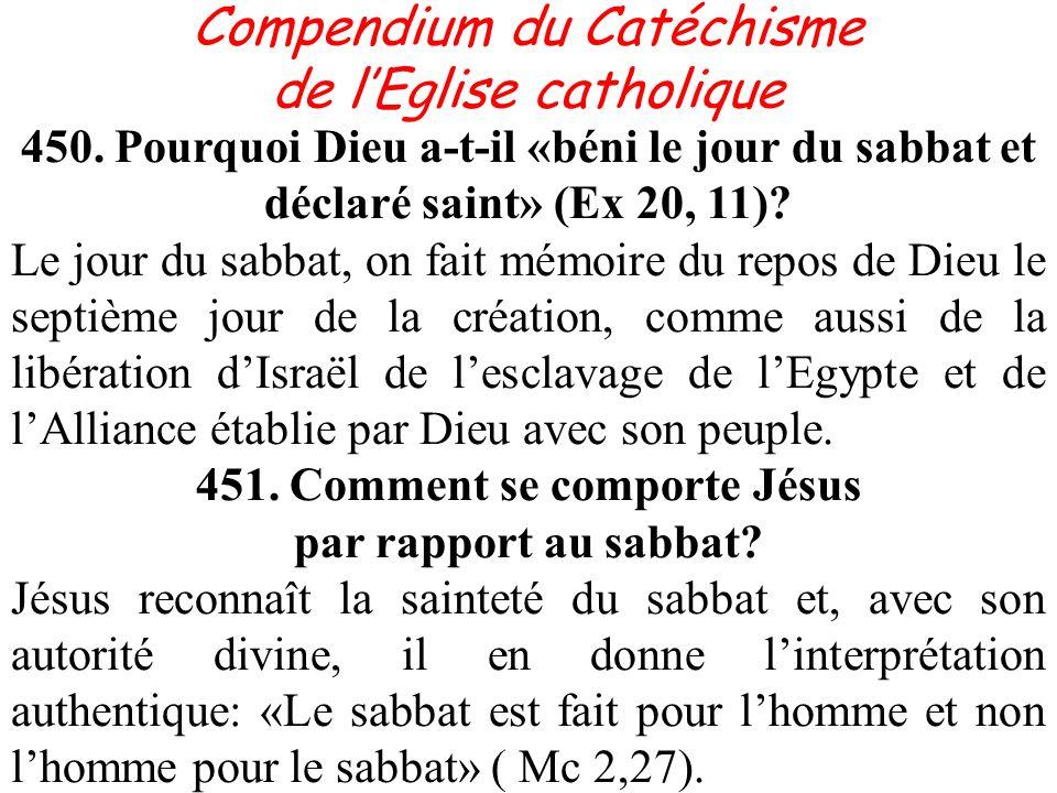 Compendium du Catéchisme de lEglise catholique 450. Pourquoi Dieu a-t-il «béni le jour du sabbat et déclaré saint» (Ex 20, 11)? Le jour du sabbat, on