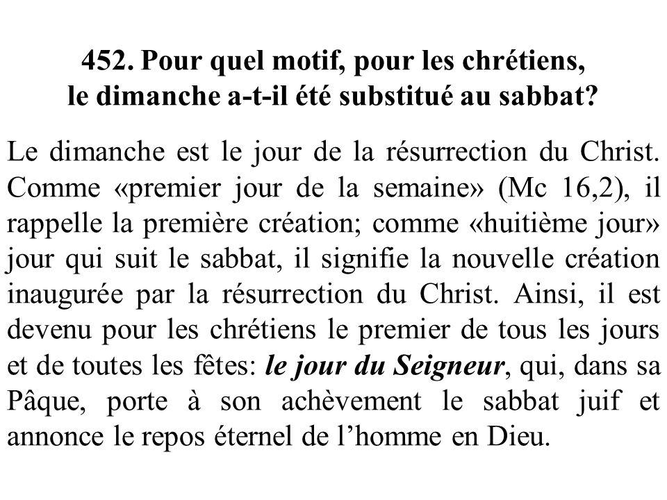 452. Pour quel motif, pour les chrétiens, le dimanche a-t-il été substitué au sabbat? Le dimanche est le jour de la résurrection du Christ. Comme «pre