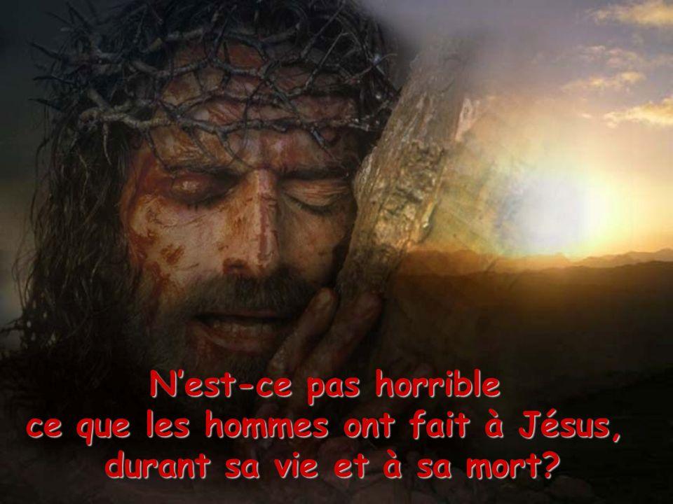 Nest-ce pas horrible ce que les hommes ont fait à Jésus, durant sa vie et à sa mort?