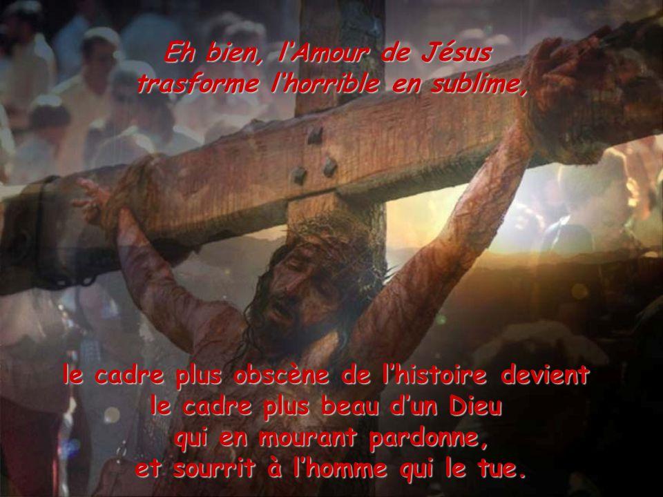 Eh bien, lAmour de Jésus trasforme lhorrible en sublime, le cadre plus obscène de lhistoire devient le cadre plus beau dun Dieu qui en mourant pardonn