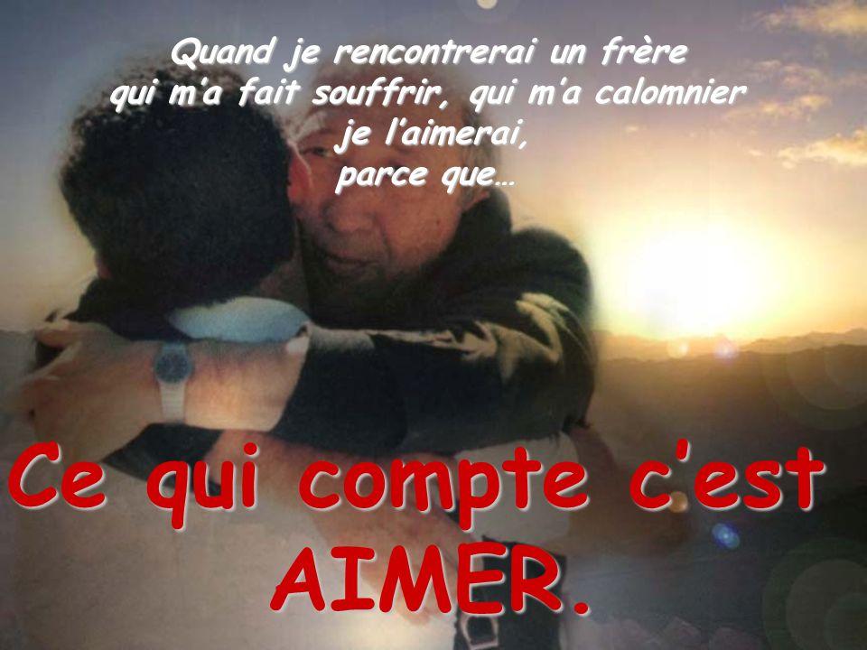 Quand je rencontrerai un frère qui ma fait souffrir, qui ma calomnier je laimerai, parce que… Ce qui compte cest AIMER.