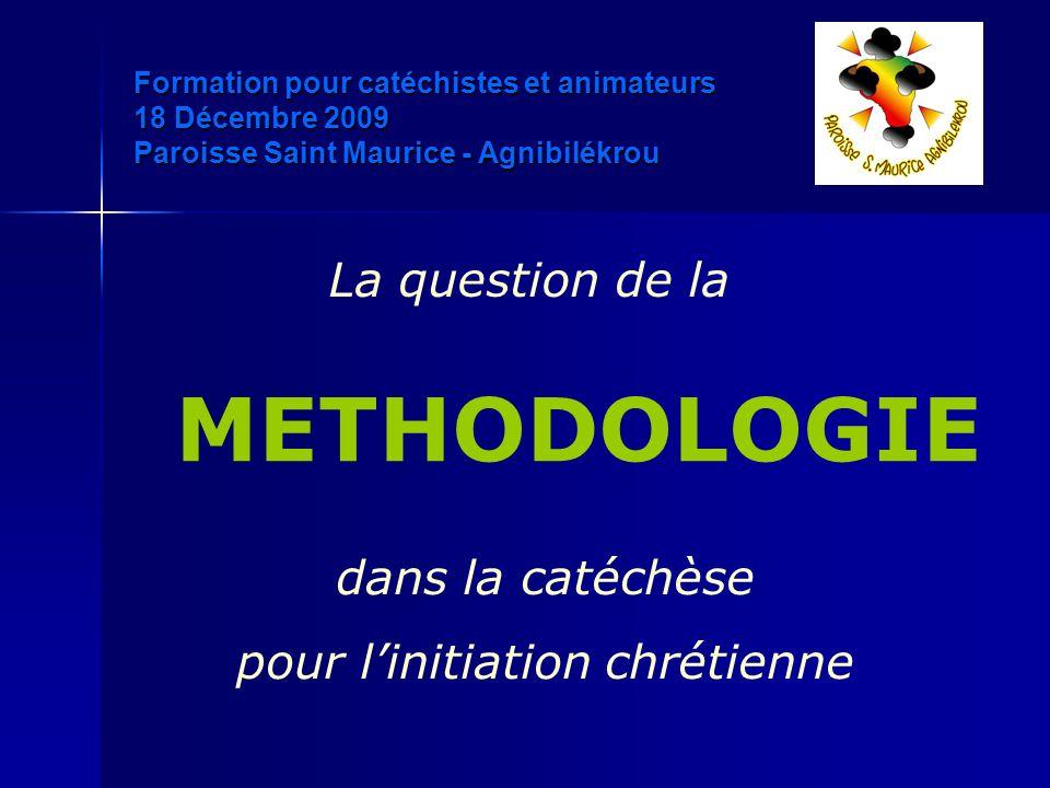 La question de la METHODOLOGIE dans la catéchèse pour linitiation chrétienne Formation pour catéchistes et animateurs 18 Décembre 2009 Paroisse Saint