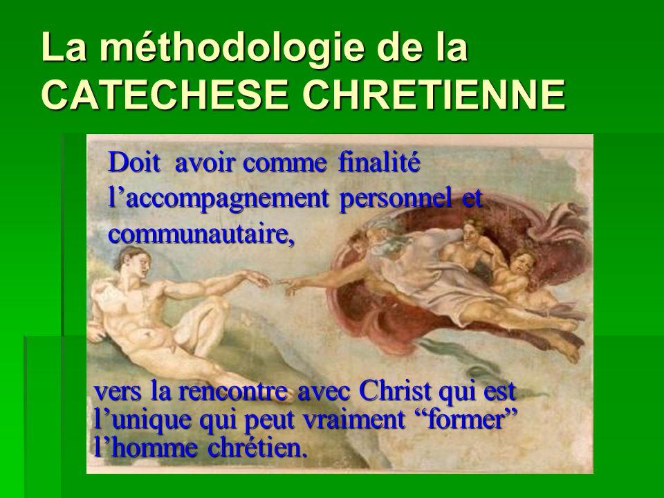La méthodologie de la CATECHESE CHRETIENNE Doit avoir comme finalité laccompagnement personnel et communautaire, vers la rencontre avec Christ qui est