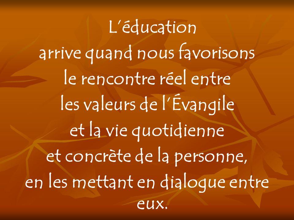 Léducation arrive quand nous favorisons le rencontre réel entre les valeurs de lÉvangile et la vie quotidienne et concrète de la personne, en les mett