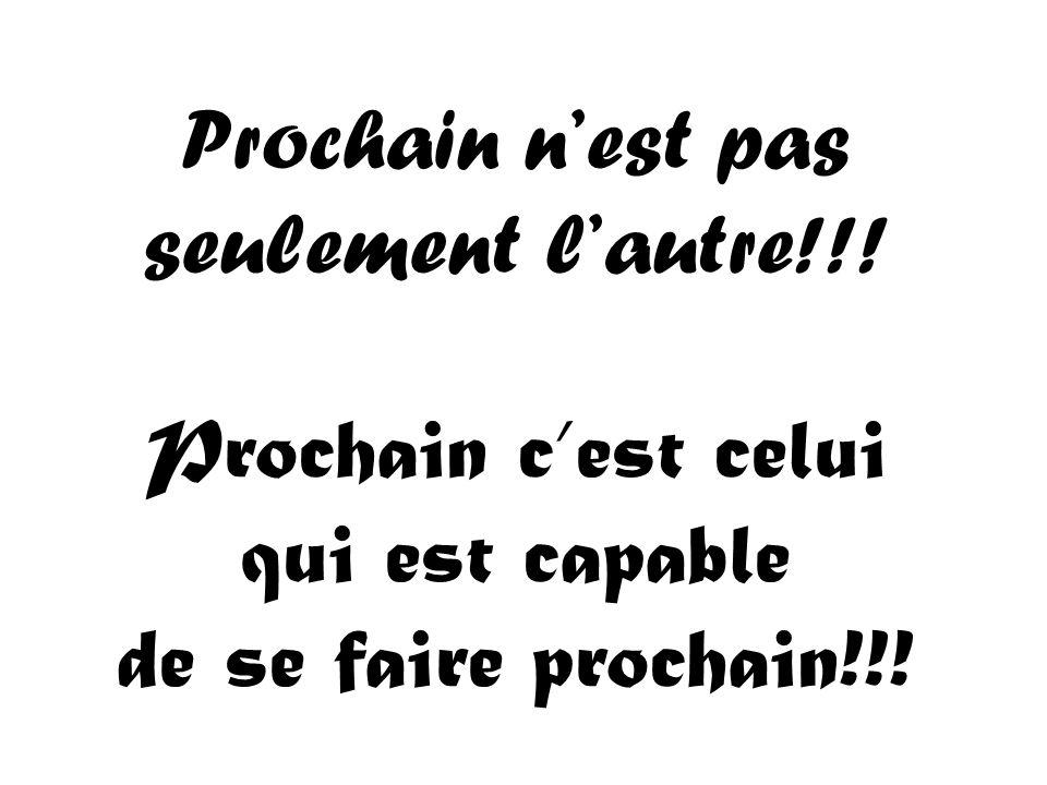 Prochain nest pas seulement lautre!!! Prochain cest celui qui est capable de se faire prochain!!!