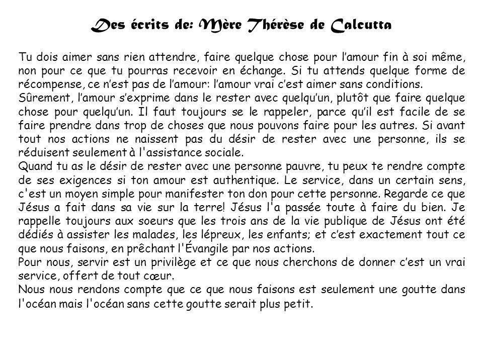 Des écrits de: Mère Thérèse de Calcutta Tu dois aimer sans rien attendre, faire quelque chose pour lamour fin à soi même, non pour ce que tu pourras recevoir en échange.