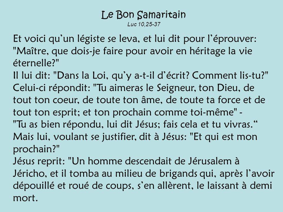 Le Bon Samaritain Luc 10,25-37 Et voici quun légiste se leva, et lui dit pour léprouver: Maître, que dois-je faire pour avoir en héritage la vie éternelle? Il lui dit: Dans la Loi, quy a-t-il décrit.