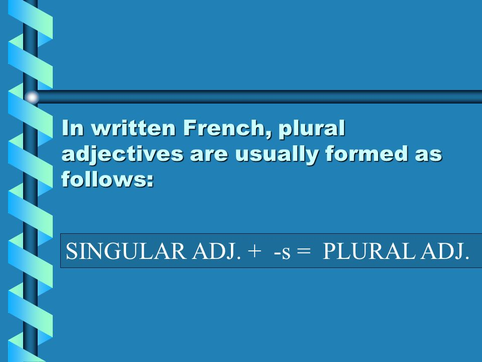 In written French, plural adjectives are usually formed as follows: SINGULAR ADJ. + -s = PLURAL ADJ.