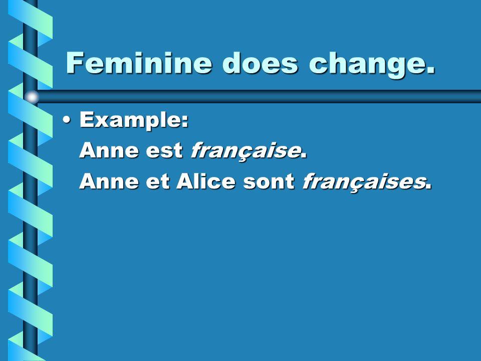 Feminine does change. Example:Example: Anne est française. Anne et Alice sont françaises.