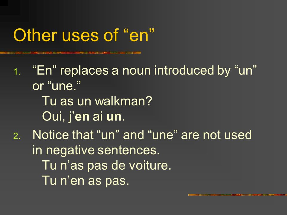Other uses of en 1. En replaces a noun introduced by un or une. Tu as un walkman? Oui, jen ai un. 2. Notice that un and une are not used in negative s