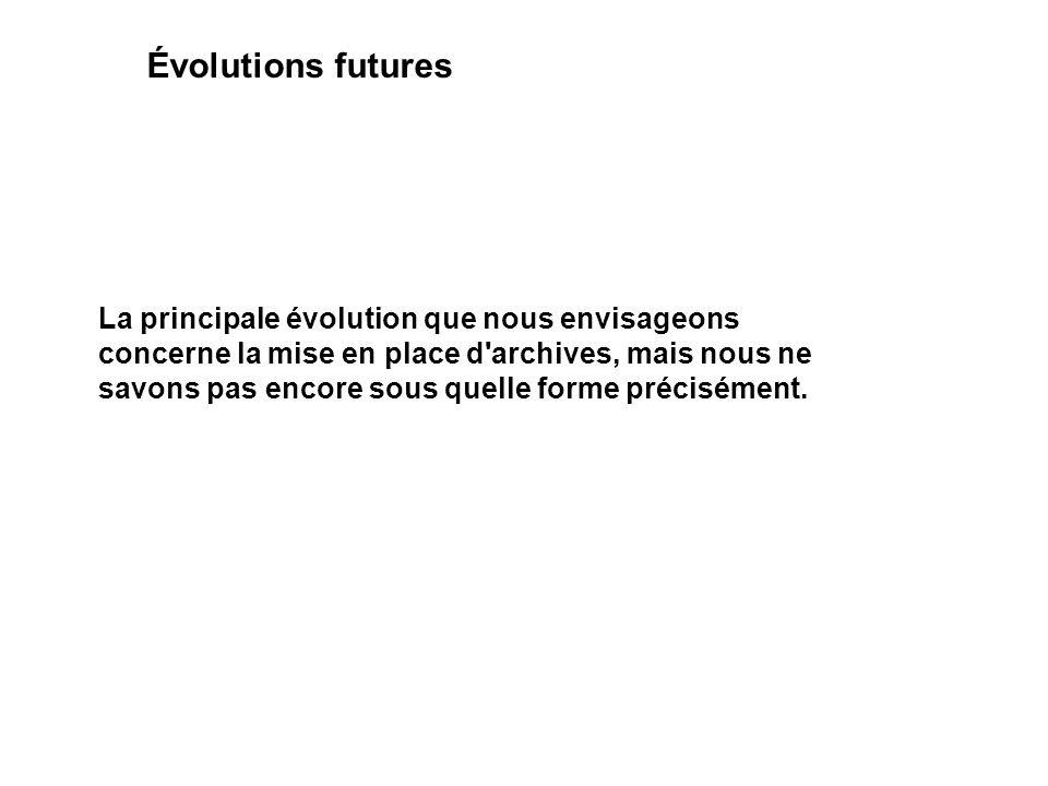 Évolutions futures La principale évolution que nous envisageons concerne la mise en place d'archives, mais nous ne savons pas encore sous quelle forme