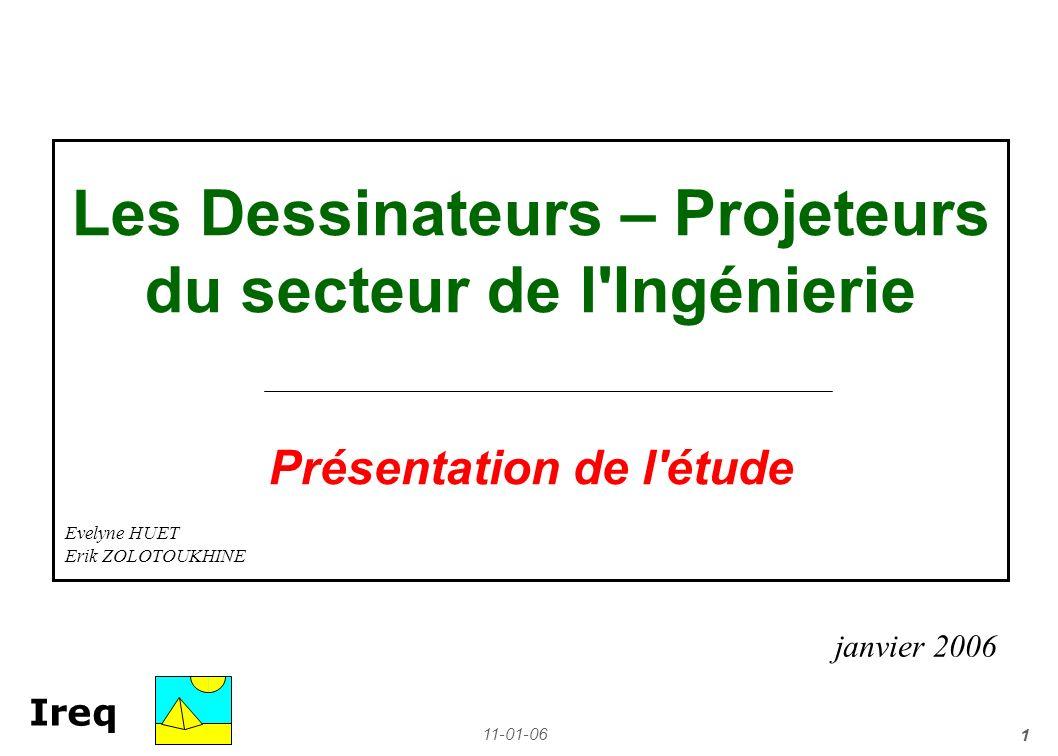 11-01-06 1 Ireq Les Dessinateurs – Projeteurs du secteur de l'Ingénierie Présentation de l'étude janvier 2006 Evelyne HUET Erik ZOLOTOUKHINE