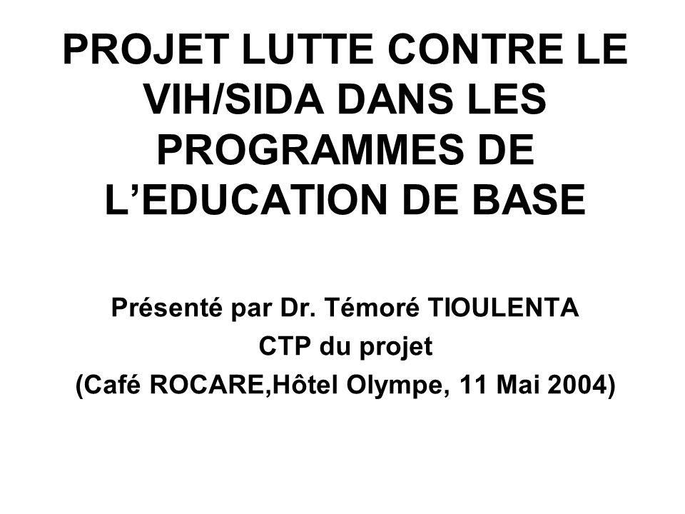 PROJET LUTTE CONTRE LE VIH/SIDA DANS LES PROGRAMMES DE LEDUCATION DE BASE Présenté par Dr. Témoré TIOULENTA CTP du projet (Café ROCARE,Hôtel Olympe, 1