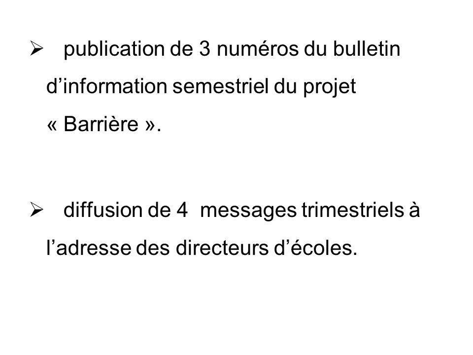 publication de 3 numéros du bulletin dinformation semestriel du projet « Barrière ». diffusion de 4 messages trimestriels à ladresse des directeurs dé
