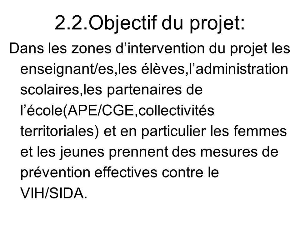 2.2.Objectif du projet: Dans les zones dintervention du projet les enseignant/es,les élèves,ladministration scolaires,les partenaires de lécole(APE/CG