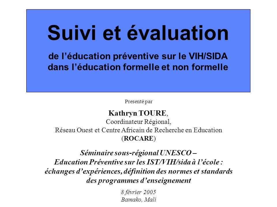 Suivi et évaluation de léducation préventive sur le VIH/SIDA dans léducation formelle et non formelle Presenté par Kathryn TOURE, Coordinateur Régional, Réseau Ouest et Centre Africain de Recherche en Education (ROCARE) Séminaire sous-régional UNESCO – Education Préventive sur les IST/VIH/sida à lécole : échanges dexpériences, définition des normes et standards des programmes denseignement 8 février 2005 Bamako, Mali