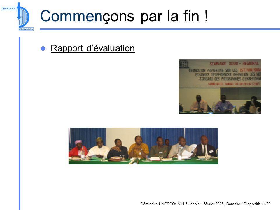 Séminaire UNESCO: VIH à l'école – février 2005, Bamako / Diapositif 11/29 Commençons par la fin ! Rapport dévaluation