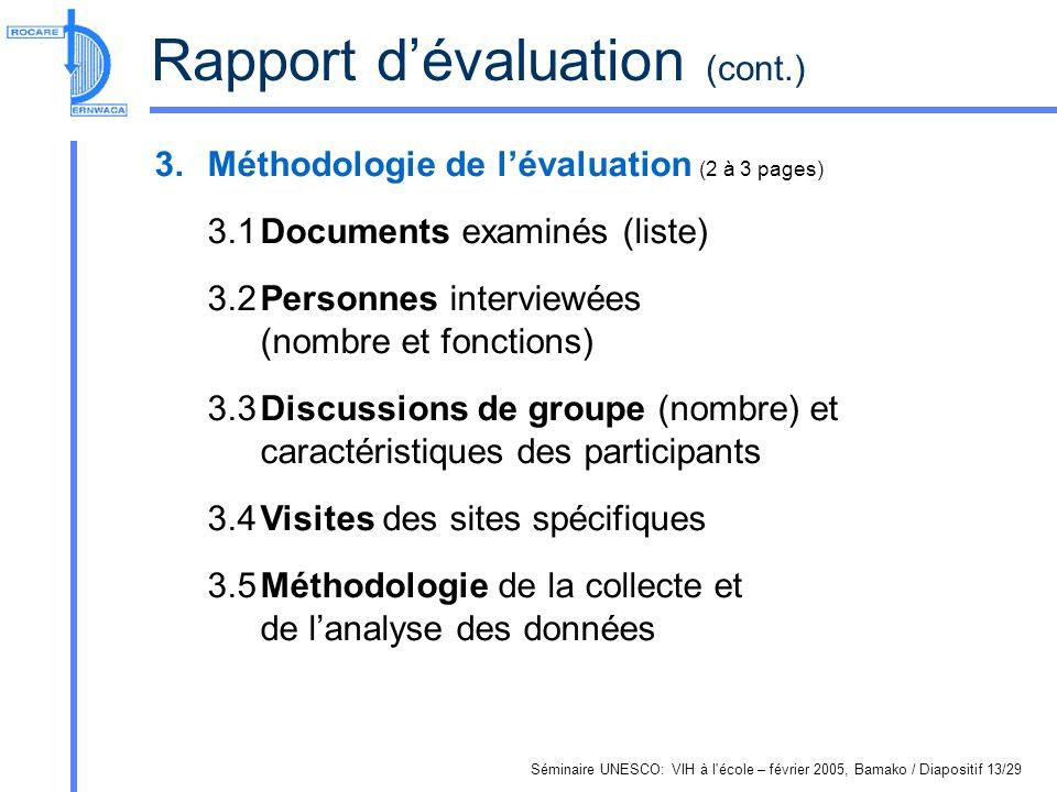 Séminaire UNESCO: VIH à l école – février 2005, Bamako / Diapositif 13/29 Rapport dévaluation (cont.) 3.Méthodologie de lévaluation (2 à 3 pages) 3.1Documents examinés (liste) 3.2Personnes interviewées (nombre et fonctions) 3.3Discussions de groupe (nombre) et caractéristiques des participants 3.4Visites des sites spécifiques 3.5Méthodologie de la collecte et de lanalyse des données