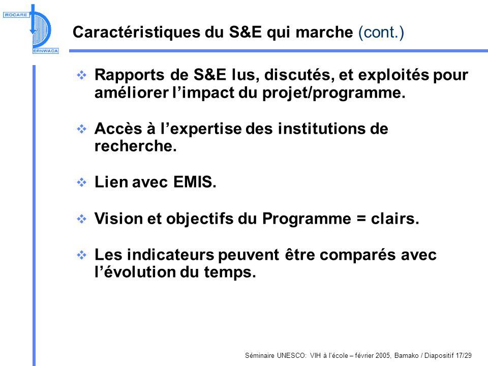Séminaire UNESCO: VIH à l école – février 2005, Bamako / Diapositif 17/29 Caractéristiques du S&E qui marche (cont.) Rapports de S&E lus, discutés, et exploités pour améliorer limpact du projet/programme.