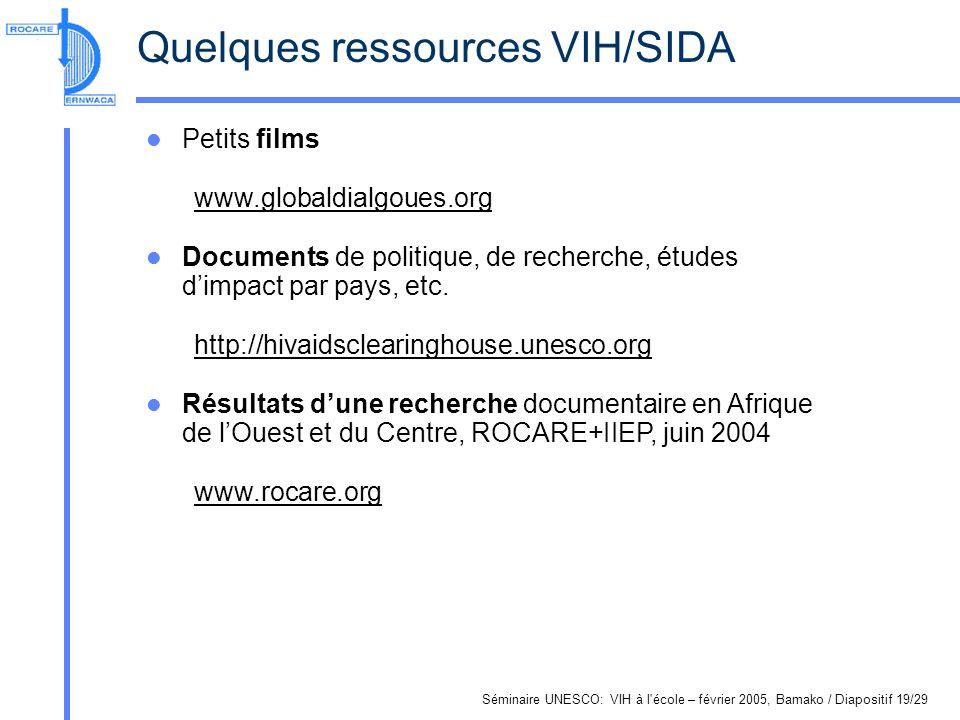 Séminaire UNESCO: VIH à l école – février 2005, Bamako / Diapositif 19/29 Quelques ressources VIH/SIDA Petits films www.globaldialgoues.org Documents de politique, de recherche, études dimpact par pays, etc.