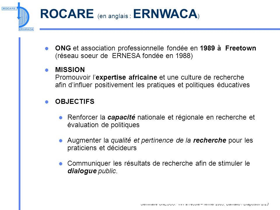 Séminaire UNESCO: VIH à l école – février 2005, Bamako / Diapositif 2/29 ROCARE (en anglais : ERNWACA ) ONG et association professionnelle fondée en 1989 à Freetown (réseau soeur de ERNESA fondée en 1988) MISSION Promouvoir lexpertise africaine et une culture de recherche afin dinfluer positivement les pratiques et politiques éducatives OBJECTIFS Renforcer la capacité nationale et régionale en recherche et évaluation de politiques Augmenter la qualité et pertinence de la recherche pour les praticiens et décideurs Communiquer les résultats de recherche afin de stimuler le dialogue public.