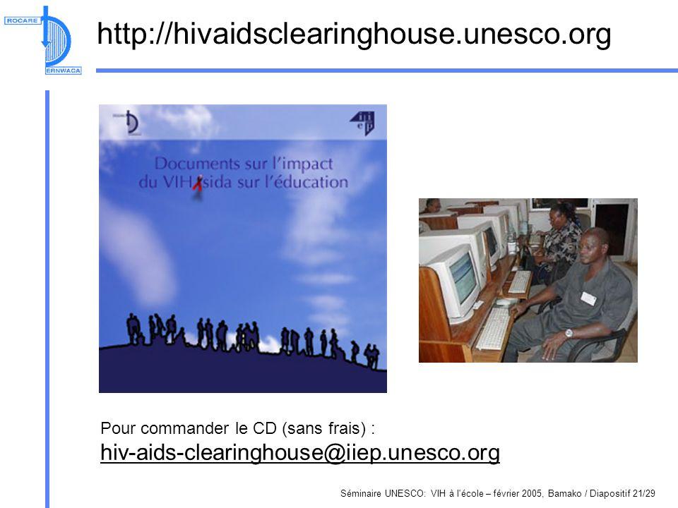 Séminaire UNESCO: VIH à l école – février 2005, Bamako / Diapositif 21/29 http://hivaidsclearinghouse.unesco.org Pour commander le CD (sans frais) : hiv-aids-clearinghouse@iiep.unesco.org