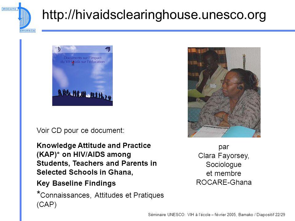 Séminaire UNESCO: VIH à l école – février 2005, Bamako / Diapositif 22/29 http://hivaidsclearinghouse.unesco.org Voir CD pour ce document: Knowledge Attitude and Practice (KAP)* on HIV/AIDS among Students, Teachers and Parents in Selected Schools in Ghana, Key Baseline Findings * Connaissances, Attitudes et Pratiques (CAP) par Clara Fayorsey, Sociologue et membre ROCARE-Ghana