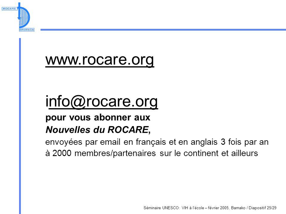 Séminaire UNESCO: VIH à l école – février 2005, Bamako / Diapositif 25/29 www.rocare.org info@rocare.orgnfo@rocare.org pour vous abonner aux Nouvelles du ROCARE, envoyées par email en français et en anglais 3 fois par an à 2000 membres/partenaires sur le continent et ailleurs