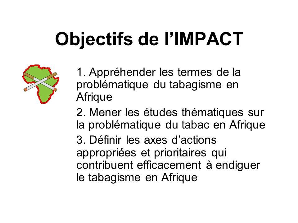 Objectifs de lIMPACT 1. Appréhender les termes de la problématique du tabagisme en Afrique 2.