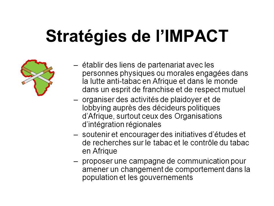 Stratégies de lIMPACT –établir des liens de partenariat avec les personnes physiques ou morales engagées dans la lutte anti-tabac en Afrique et dans le monde dans un esprit de franchise et de respect mutuel –organiser des activités de plaidoyer et de lobbying auprès des décideurs politiques dAfrique, surtout ceux des Organisations dintégration régionales –soutenir et encourager des initiatives détudes et de recherches sur le tabac et le contrôle du tabac en Afrique –proposer une campagne de communication pour amener un changement de comportement dans la population et les gouvernements