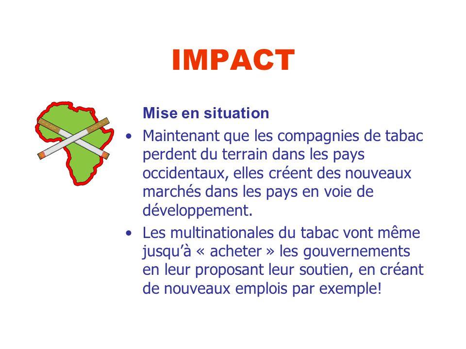 IMPACT Mise en situation Maintenant que les compagnies de tabac perdent du terrain dans les pays occidentaux, elles créent des nouveaux marchés dans les pays en voie de développement.