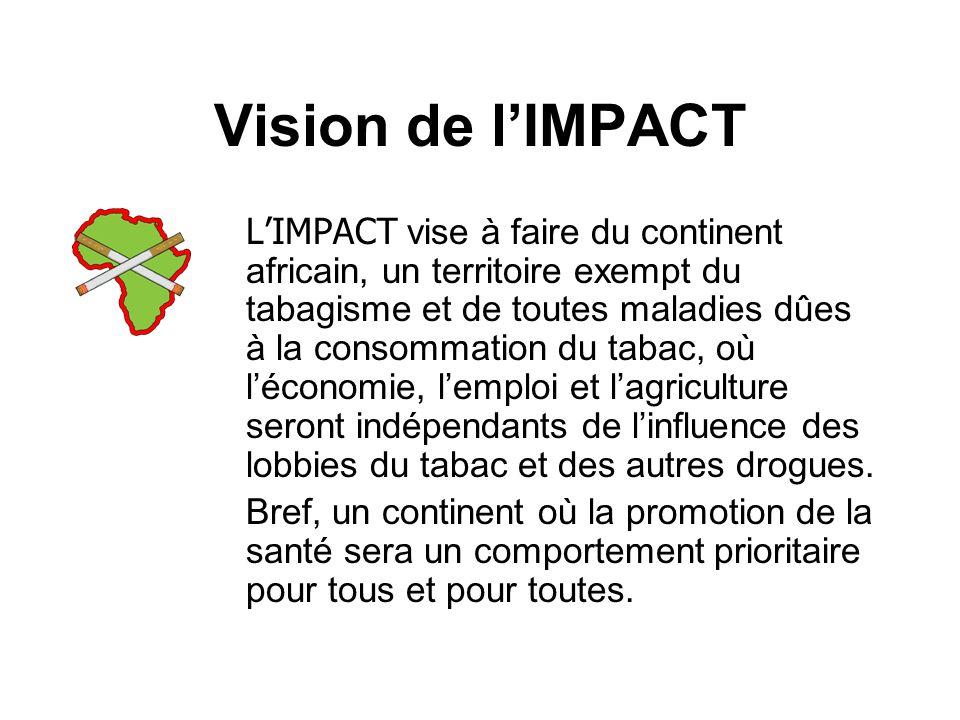 Vision de lIMPACT LIMPACT vise à faire du continent africain, un territoire exempt du tabagisme et de toutes maladies dûes à la consommation du tabac, où léconomie, lemploi et lagriculture seront indépendants de linfluence des lobbies du tabac et des autres drogues.