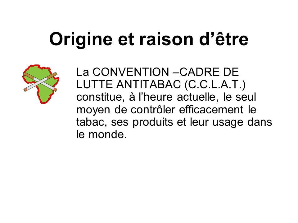 Origine et raison dêtre La CONVENTION –CADRE DE LUTTE ANTITABAC (C.C.L.A.T.) constitue, à lheure actuelle, le seul moyen de contrôler efficacement le tabac, ses produits et leur usage dans le monde.