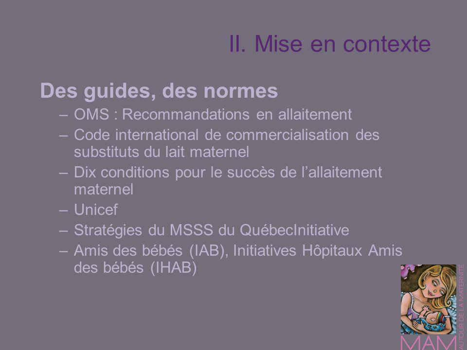II. Mise en contexte Des guides, des normes –OMS : Recommandations en allaitement –Code international de commercialisation des substituts du lait mate