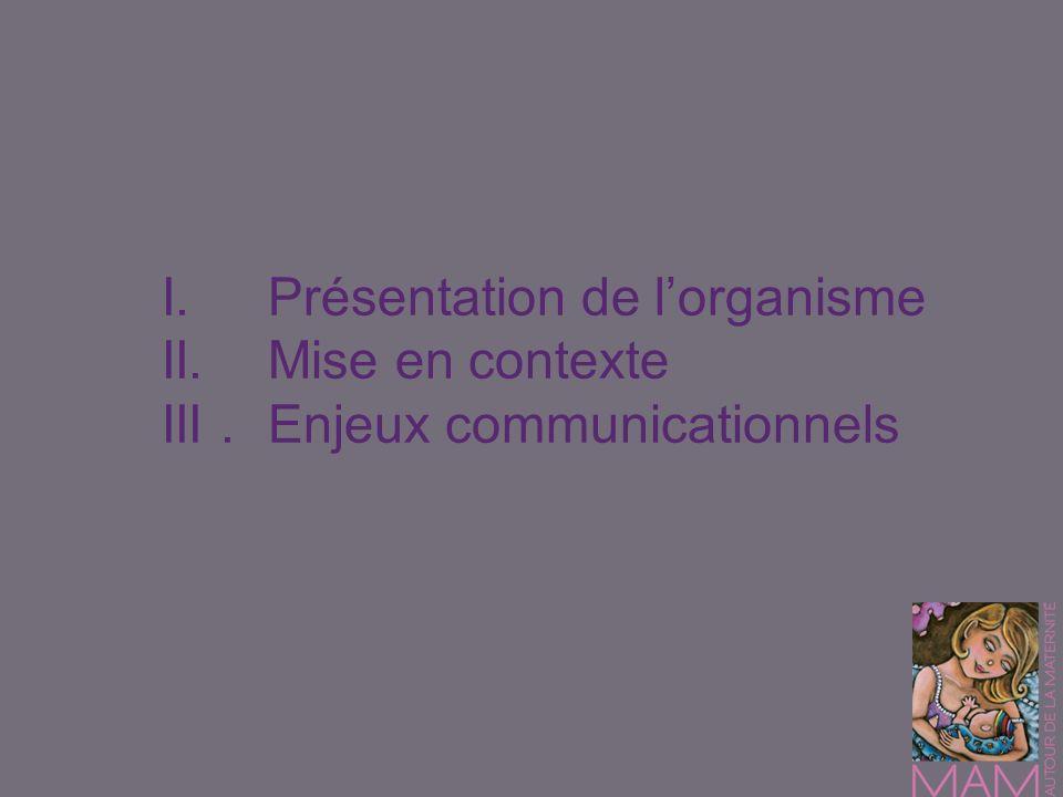 I.Présentation de lorganisme II.Mise en contexte III.Enjeux communicationnels