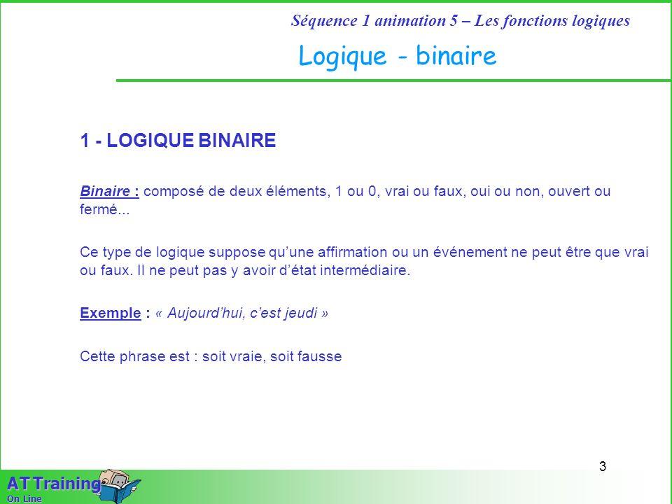 3 Séquence 1 animation 5 – Les fonctions logiques A T Training On Line Logique - binaire 1 - LOGIQUE BINAIRE Binaire : composé de deux éléments, 1 ou