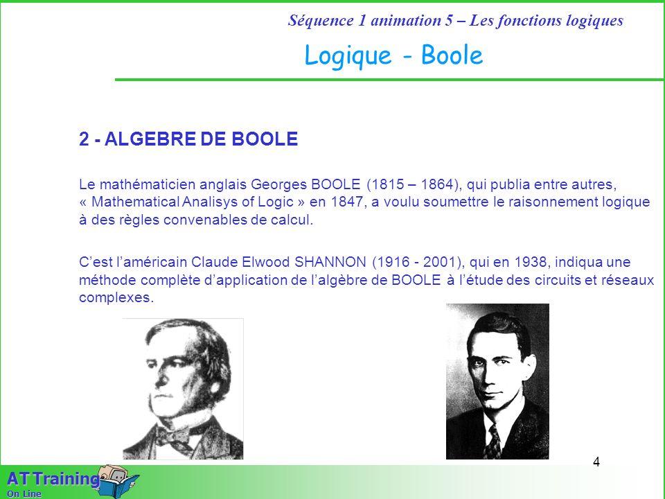 4 Séquence 1 animation 5 – Les fonctions logiques A T Training On Line 2 - ALGEBRE DE BOOLE Le mathématicien anglais Georges BOOLE (1815 – 1864), qui