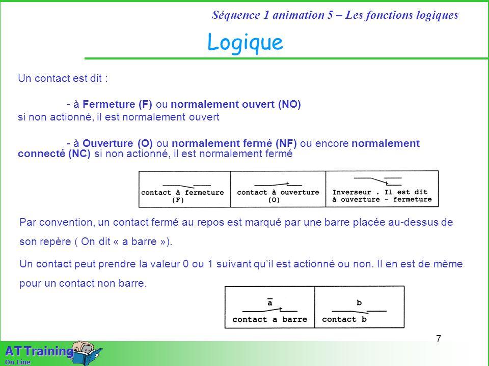 7 Séquence 1 animation 5 – Les fonctions logiques A T Training On Line Logique Un contact est dit : - à Fermeture (F) ou normalement ouvert (NO) si no