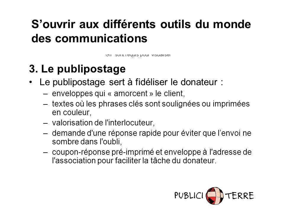 3. Le publipostage Le publipostage sert à fidéliser le donateur : –enveloppes qui « amorcent » le client, –textes où les phrases clés sont soulignées