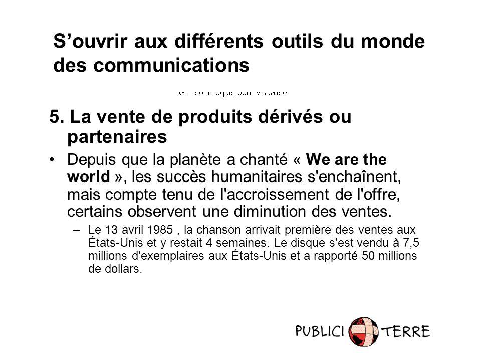 5. La vente de produits dérivés ou partenaires Depuis que la planète a chanté « We are the world », les succès humanitaires s'enchaînent, mais compte