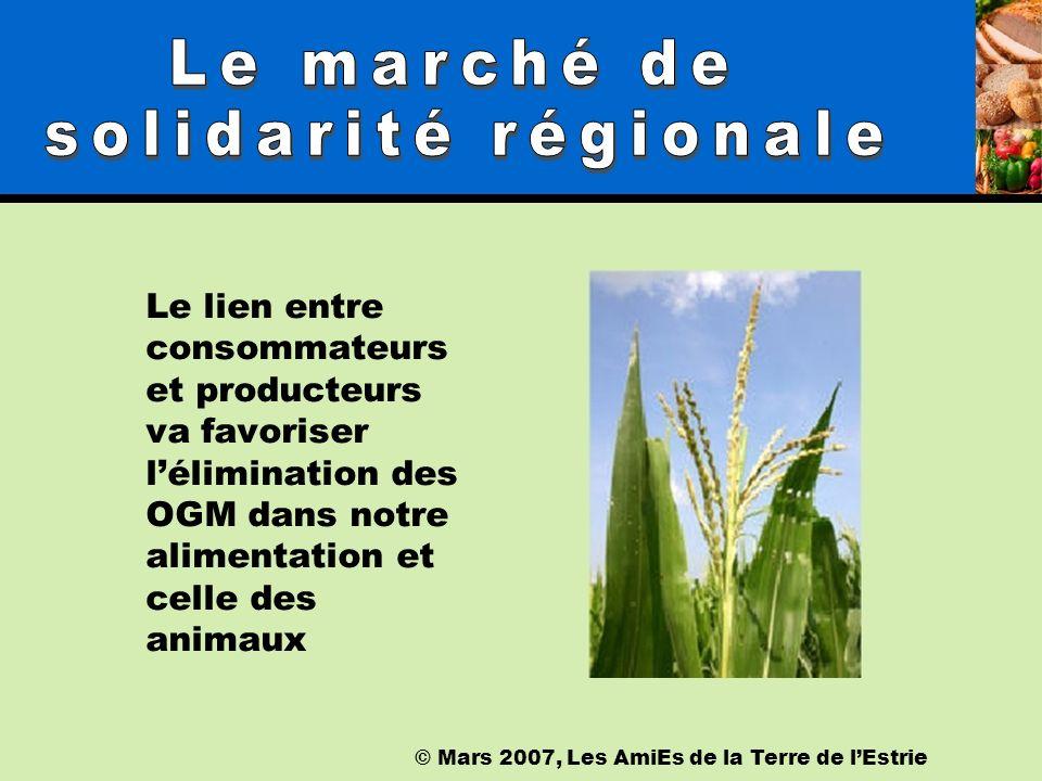 © Mars 2007, Les AmiEs de la Terre de lEstrie Le lien entre consommateurs et producteurs va favoriser lélimination des OGM dans notre alimentation et celle des animaux