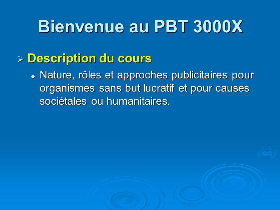 Bienvenue au PBT 3000X Description du cours Description du cours Nature, rôles et approches publicitaires pour organismes sans but lucratif et pour ca